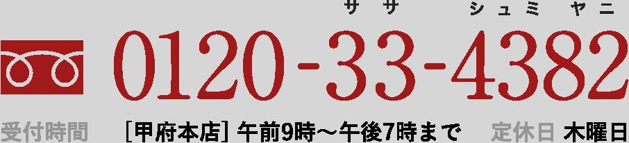 0120-33-4382 受付時間 [甲府本店] 午前9時~午後7時まで  定休日 木曜日